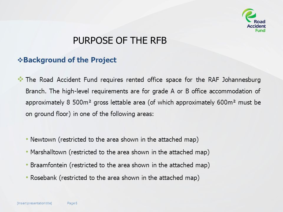 Page 5[Insert presentation title] PURPOSE OF THE RFB  The Road Accident Fund requires rented office space for the RAF Johannesburg Branch.