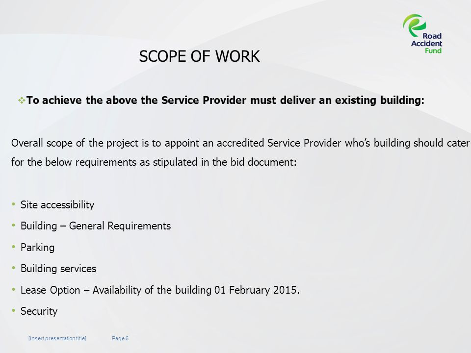Page 6[Insert presentation title] SCOPE OF WORK  To achieve the above the Service Provider must deliver an existing building: Overall scope of the project is to appoint an accredited Service Provider who's building should cater for the below requirements as stipulated in the bid document: Site accessibility Building – General Requirements Parking Building services Lease Option – Availability of the building 01 February 2015.