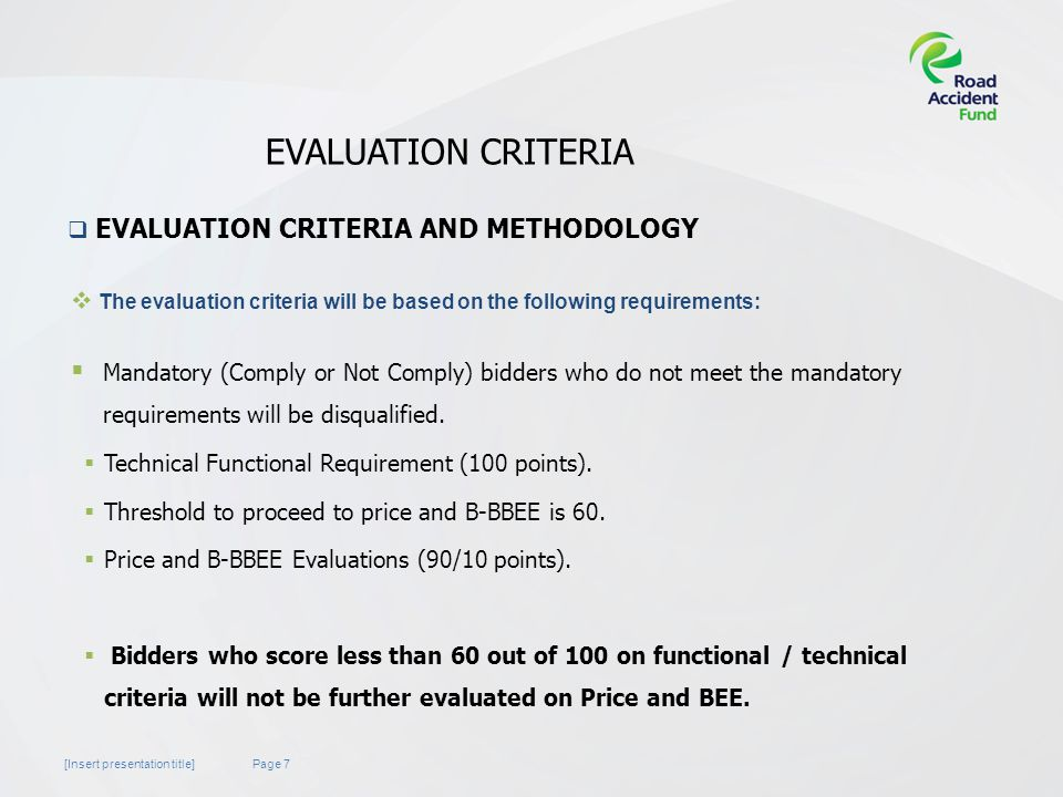 Page 7[Insert presentation title] EVALUATION CRITERIA  The evaluation criteria will be based on the following requirements:  Mandatory (Comply or Not Comply) bidders who do not meet the mandatory requirements will be disqualified.