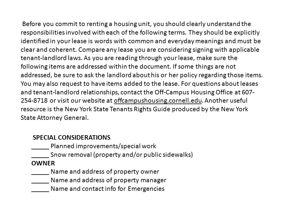 SPECIAL CONSIDERATIONS _____ Planned improvements/special work _____ Snow removal (property and/or public sidewalks) OWNER _____ Name and address of property owner _____ Name and address of property manager _____ Name and contact info for Emergencies Before you commit to renting a housing unit, you should clearly understand the responsibilities involved with each of the following terms.