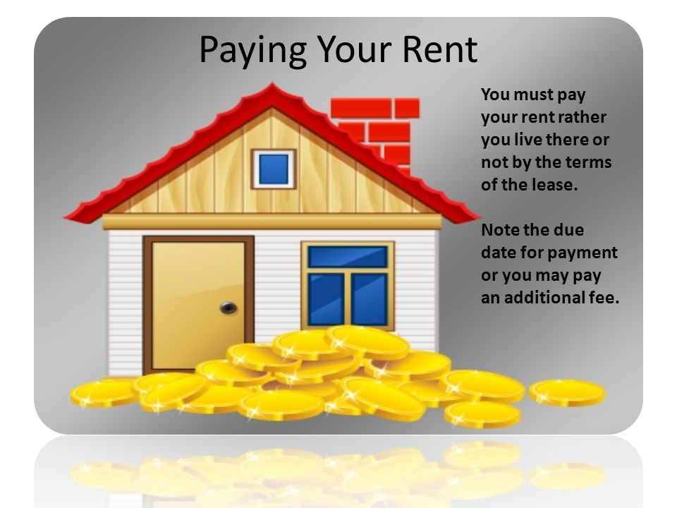 Paying Your Rent You must pay your rent rather you live there or not by the terms of the lease.