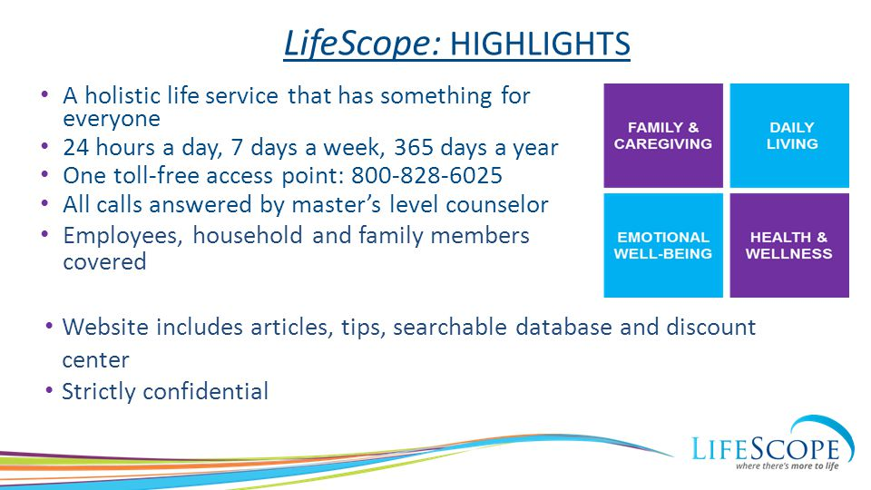 LifeScope: HIGHLIGHTS Website includes articles, tips, searchable database and discount center Strictly confidential A holistic life service that has something for everyone 24 hours a day, 7 days a week, 365 days a year One toll-free access point: All calls answered by master's level counselor Employees, household and family members covered