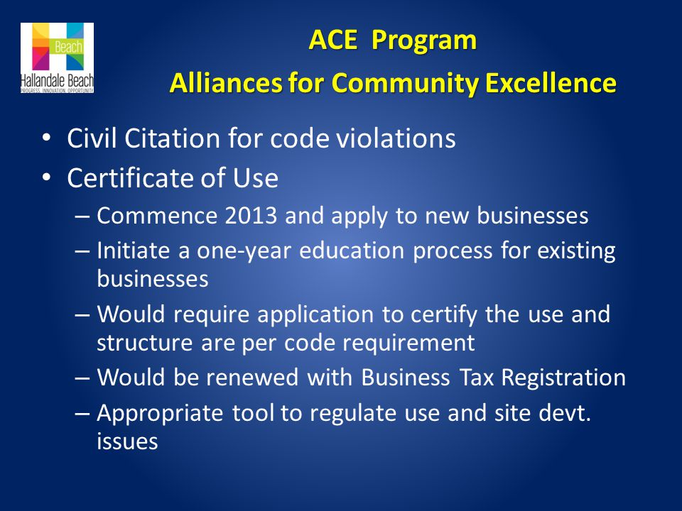 Civil Citation for code violations Certificate of Use – Commence 2013 and apply to new businesses – Initiate a one-year education process for existing businesses – Would require application to certify the use and structure are per code requirement – Would be renewed with Business Tax Registration – Appropriate tool to regulate use and site devt.