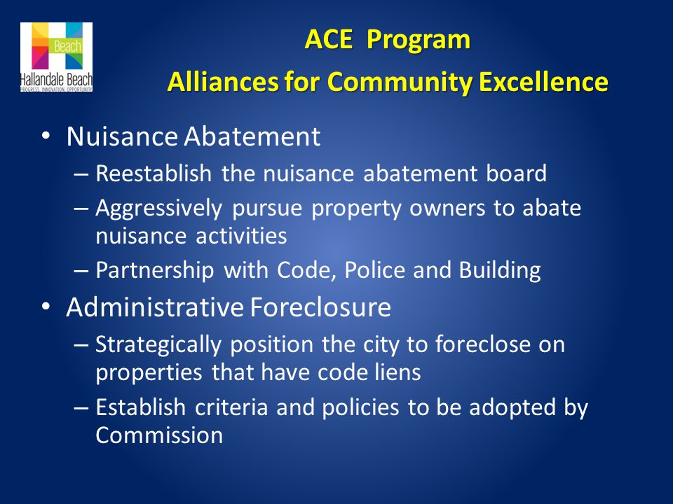 Nuisance Abatement – Reestablish the nuisance abatement board – Aggressively pursue property owners to abate nuisance activities – Partnership with Code, Police and Building Administrative Foreclosure – Strategically position the city to foreclose on properties that have code liens – Establish criteria and policies to be adopted by Commission ACE Program Alliances for Community Excellence