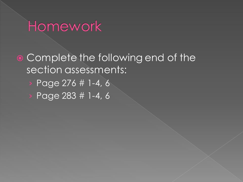  Complete the following end of the section assessments: › Page 276 # 1-4, 6 › Page 283 # 1-4, 6