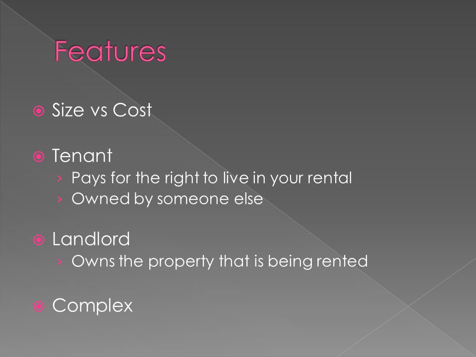 Size vs Cost  Tenant › Pays for the right to live in your rental › Owned by someone else  Landlord › Owns the property that is being rented  Complex