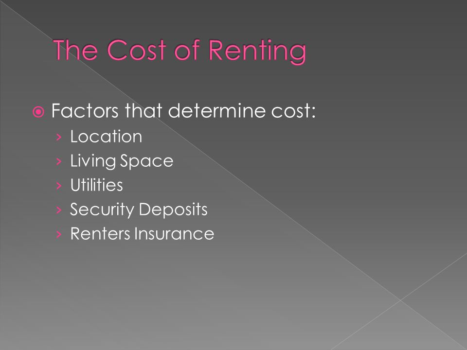  Factors that determine cost: › Location › Living Space › Utilities › Security Deposits › Renters Insurance