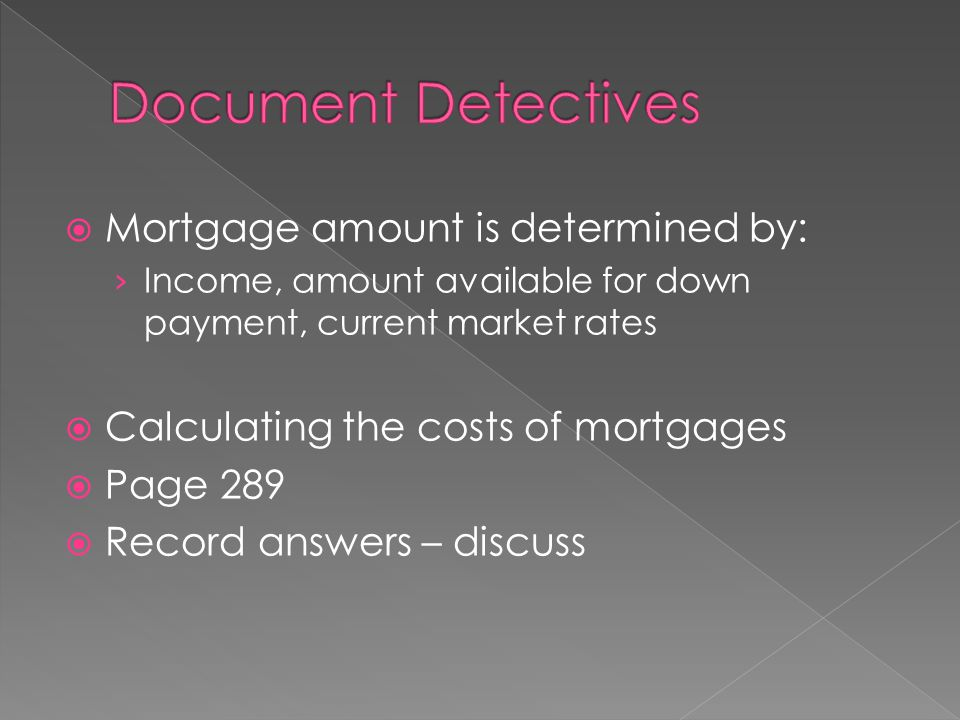  Mortgage amount is determined by: › Income, amount available for down payment, current market rates  Calculating the costs of mortgages  Page 289  Record answers – discuss