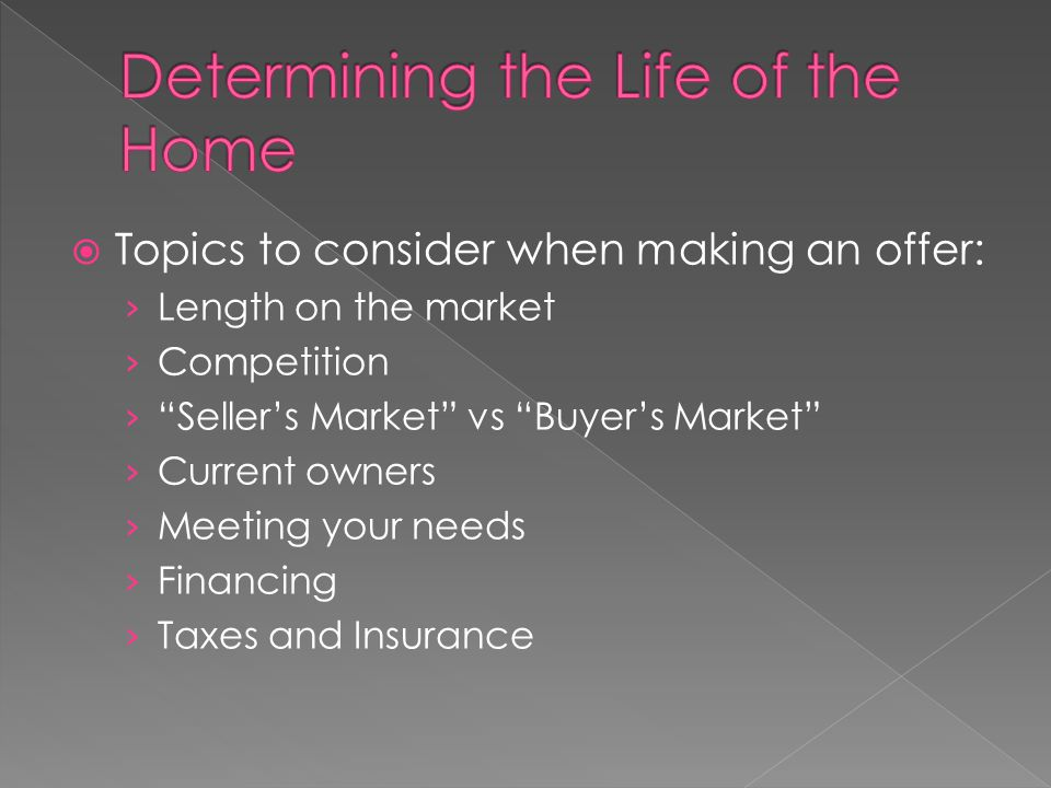  Topics to consider when making an offer: › Length on the market › Competition › Seller's Market vs Buyer's Market › Current owners › Meeting your needs › Financing › Taxes and Insurance