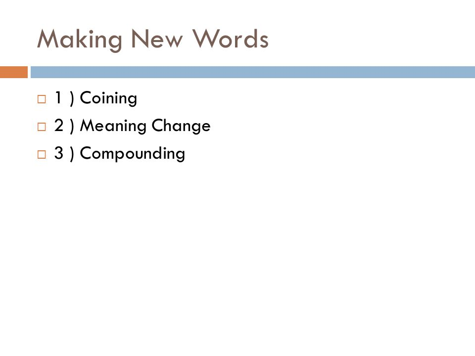 Making New Words  1 ) Coining  2 ) Meaning Change  3 ) Compounding