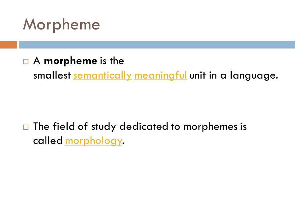 Morpheme  A morpheme is the smallest semantically meaningful unit in a language.semanticallymeaningful  The field of study dedicated to morphemes is called morphology.morphology