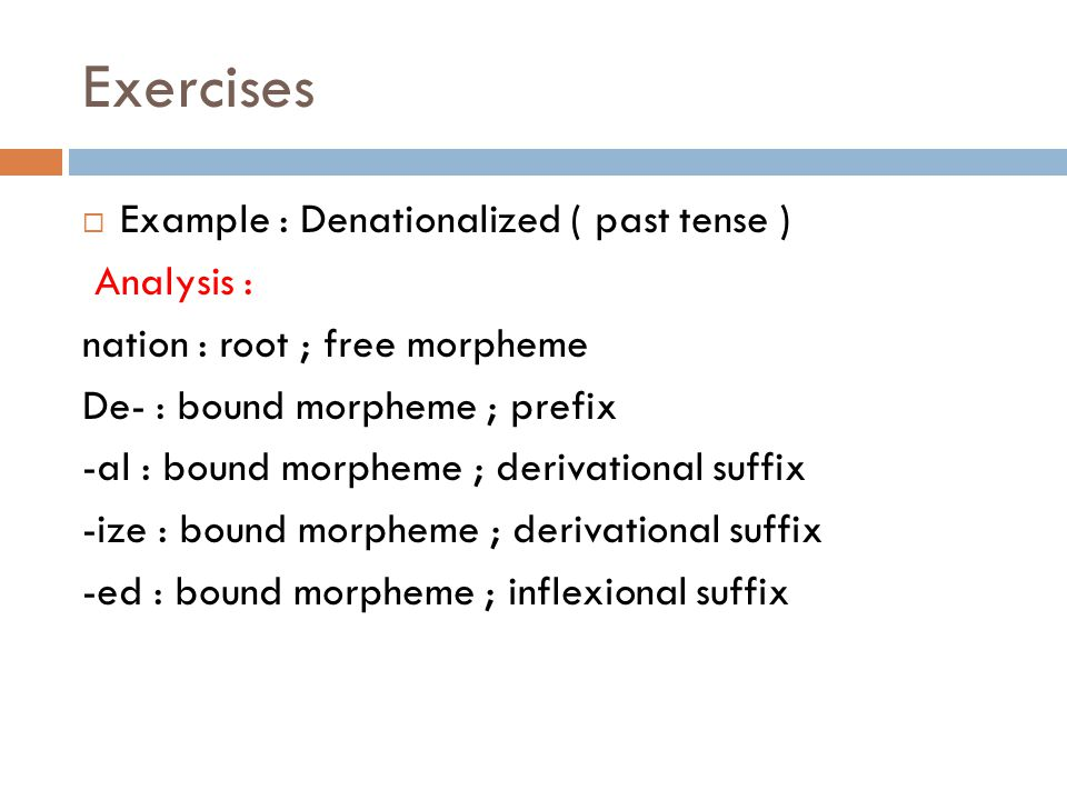 Exercises  Example : Denationalized ( past tense ) Analysis : nation : root ; free morpheme De- : bound morpheme ; prefix -al : bound morpheme ; derivational suffix -ize : bound morpheme ; derivational suffix -ed : bound morpheme ; inflexional suffix