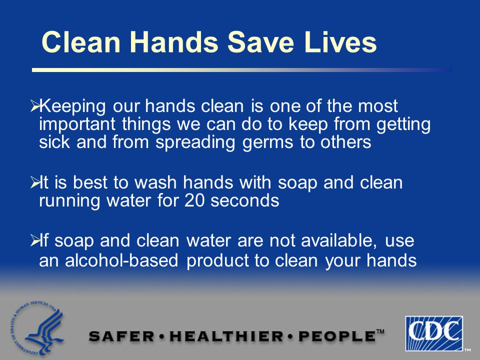  Keeping our hands clean is one of the most important things we can do to keep from getting sick and from spreading germs to others  It is best to wash hands with soap and clean running water for 20 seconds  If soap and clean water are not available, use an alcohol-based product to clean your hands Clean Hands Save Lives
