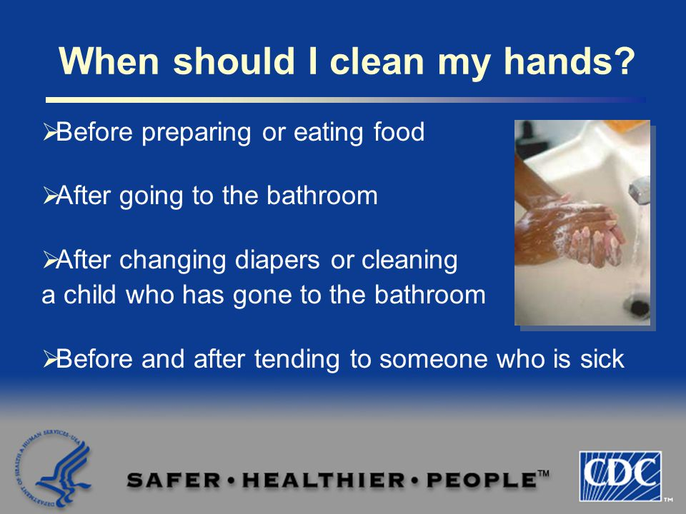  Before preparing or eating food  After going to the bathroom  After changing diapers or cleaning a child who has gone to the bathroom  Before and after tending to someone who is sick When should I clean my hands