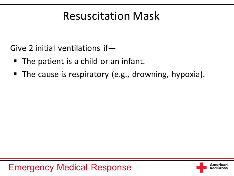 Emergency Medical Response Resuscitation Mask Give 2 initial ventilations if―  The patient is a child or an infant.