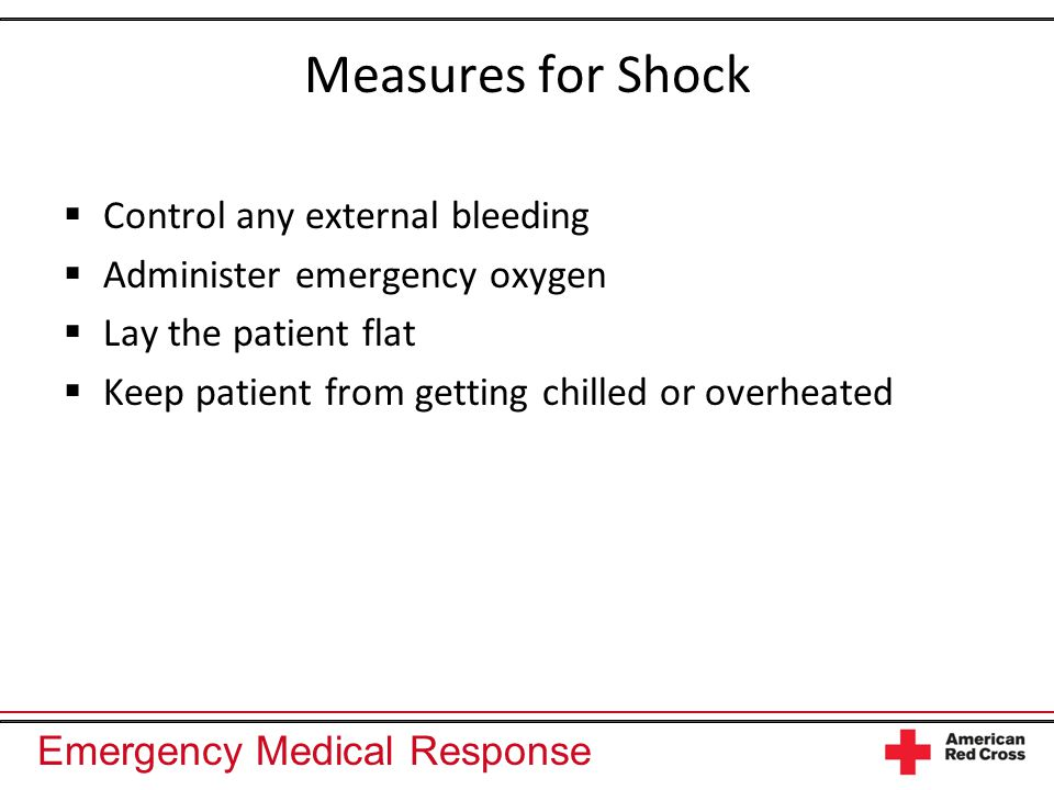 Emergency Medical Response Measures for Shock  Control any external bleeding  Administer emergency oxygen  Lay the patient flat  Keep patient from getting chilled or overheated