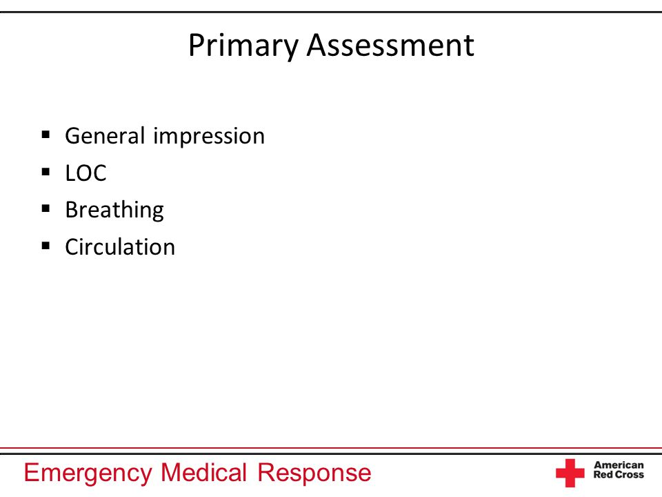 Emergency Medical Response Primary Assessment  General impression  LOC  Breathing  Circulation