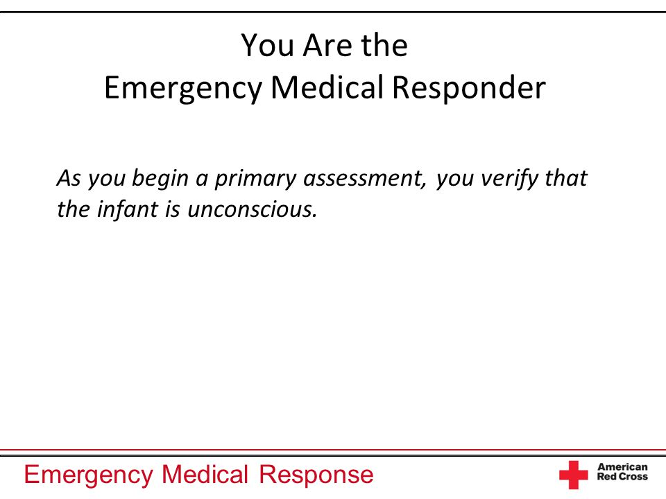 Emergency Medical Response You Are the Emergency Medical Responder As you begin a primary assessment, you verify that the infant is unconscious.