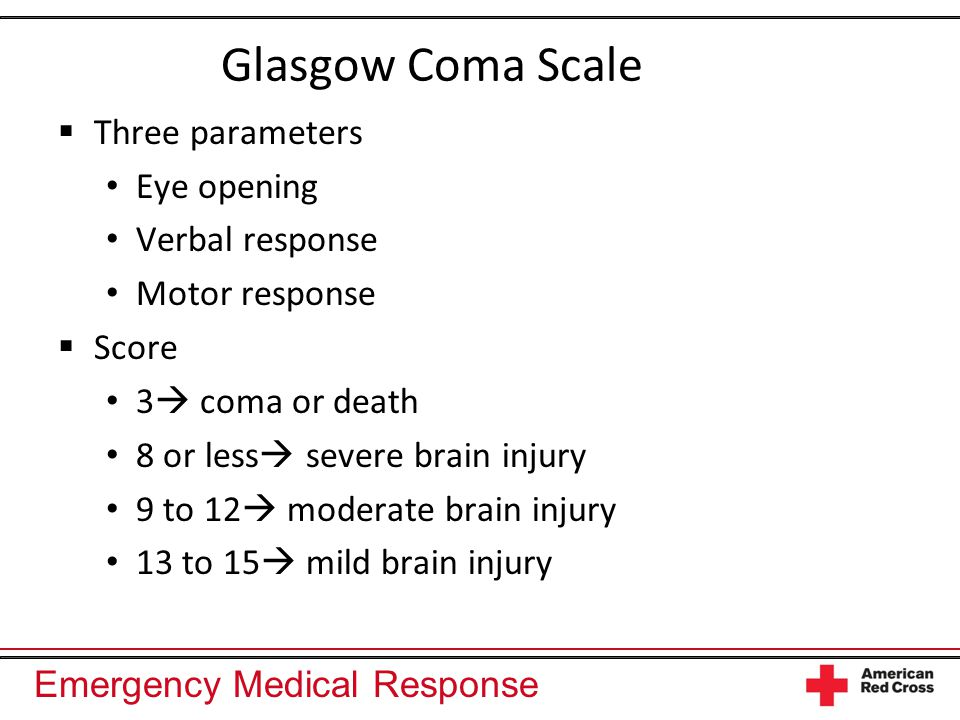 Emergency Medical Response Glasgow Coma Scale  Three parameters Eye opening Verbal response Motor response  Score 3  coma or death 8 or less  severe brain injury 9 to 12  moderate brain injury 13 to 15  mild brain injury