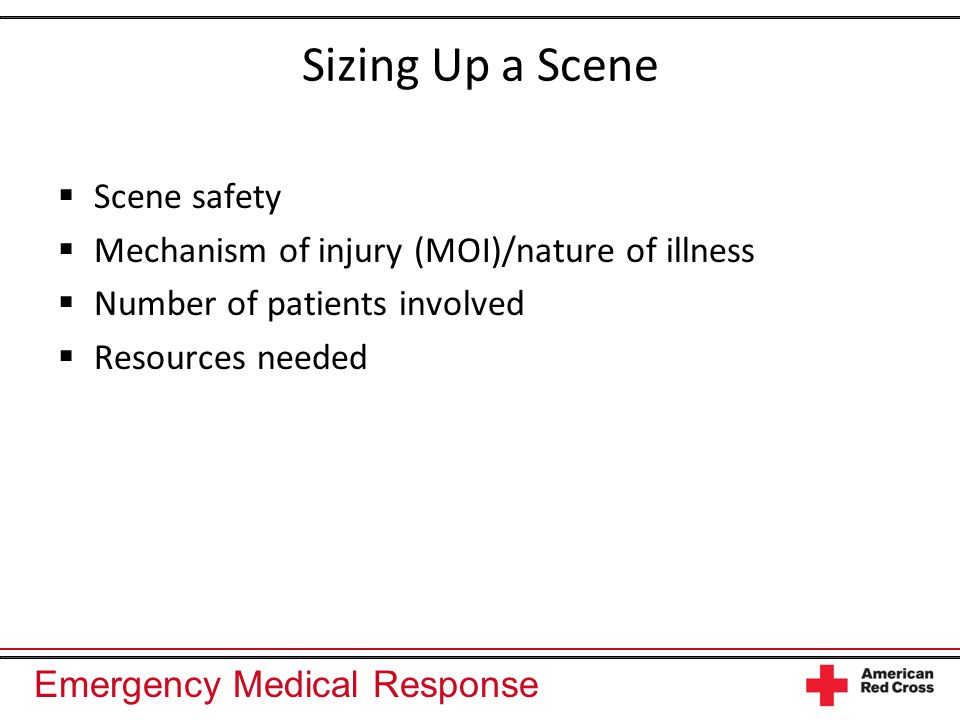 Emergency Medical Response Sizing Up a Scene  Scene safety  Mechanism of injury (MOI)/nature of illness  Number of patients involved  Resources needed