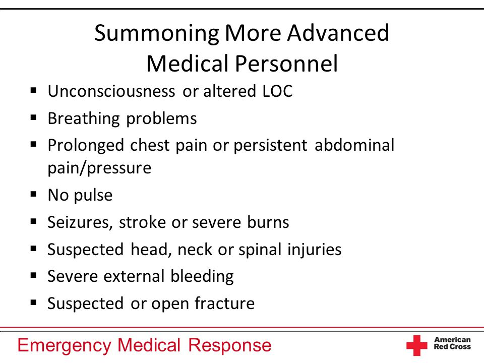 Emergency Medical Response Summoning More Advanced Medical Personnel  Unconsciousness or altered LOC  Breathing problems  Prolonged chest pain or persistent abdominal pain/pressure  No pulse  Seizures, stroke or severe burns  Suspected head, neck or spinal injuries  Severe external bleeding  Suspected or open fracture