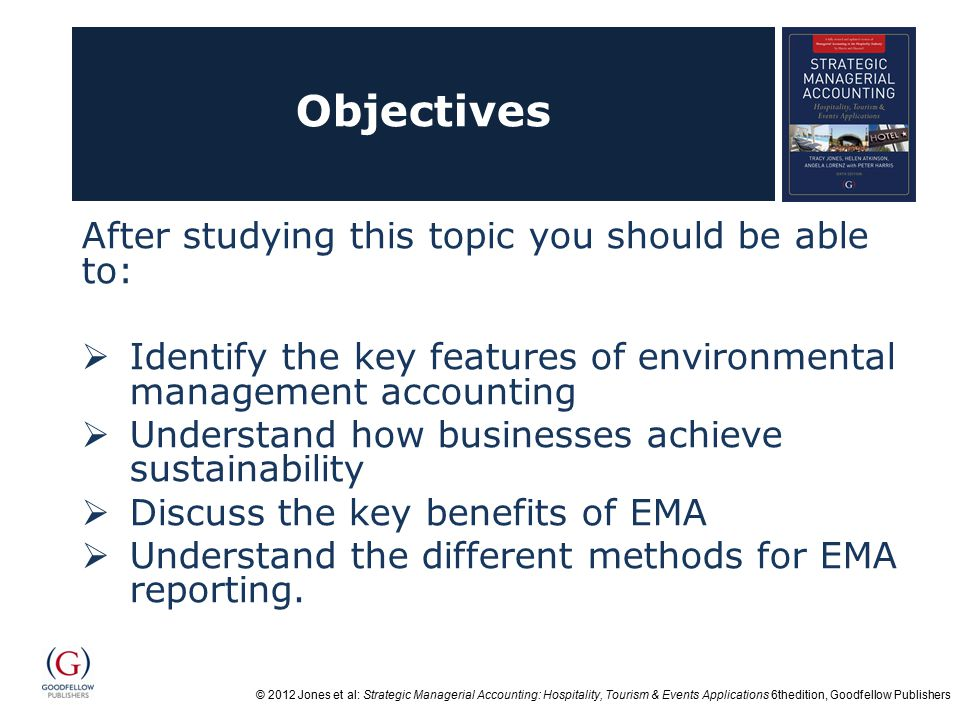 © 2012 Jones et al: Strategic Managerial Accounting: Hospitality, Tourism & Events Applications 6thedition, Goodfellow Publishers Objectives After studying this topic you should be able to:  Identify the key features of environmental management accounting  Understand how businesses achieve sustainability  Discuss the key benefits of EMA  Understand the different methods for EMA reporting.