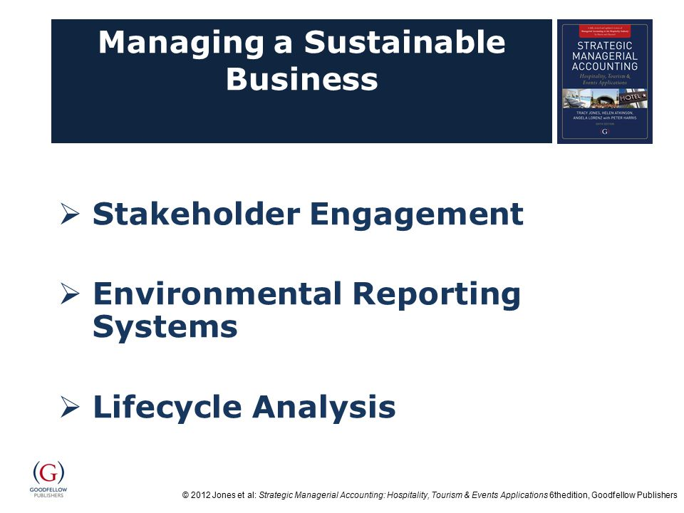 © 2012 Jones et al: Strategic Managerial Accounting: Hospitality, Tourism & Events Applications 6thedition, Goodfellow Publishers Managing a Sustainable Business  Stakeholder Engagement  Environmental Reporting Systems  Lifecycle Analysis
