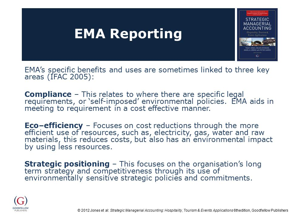 © 2012 Jones et al: Strategic Managerial Accounting: Hospitality, Tourism & Events Applications 6thedition, Goodfellow Publishers EMA Reporting EMA's specific benefits and uses are sometimes linked to three key areas (IFAC 2005): Compliance – This relates to where there are specific legal requirements, or 'self-imposed' environmental policies.