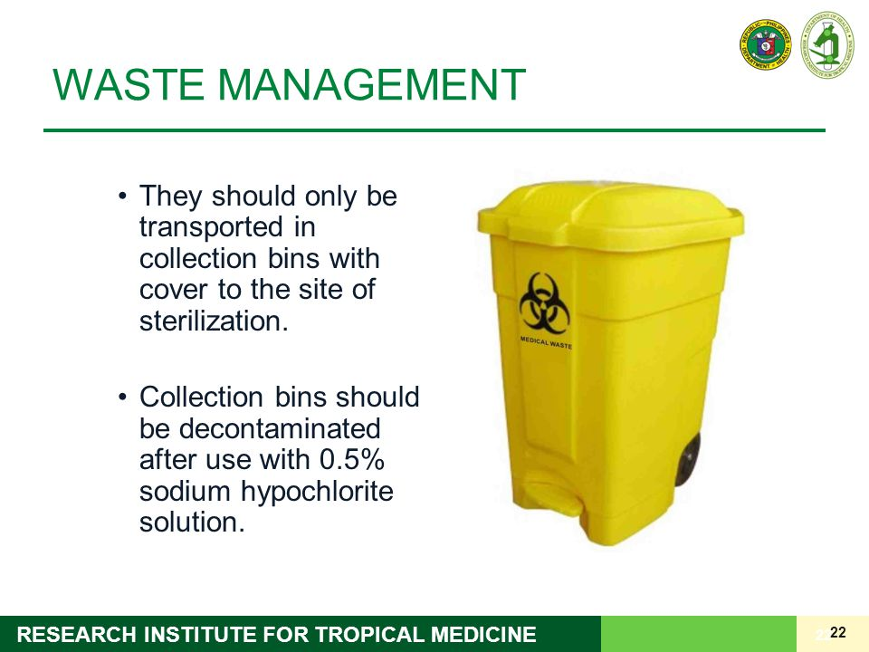 22 RESEARCH INSTITUTE FOR TROPICAL MEDICINE WASTE MANAGEMENT They should only be transported in collection bins with cover to the site of sterilization.