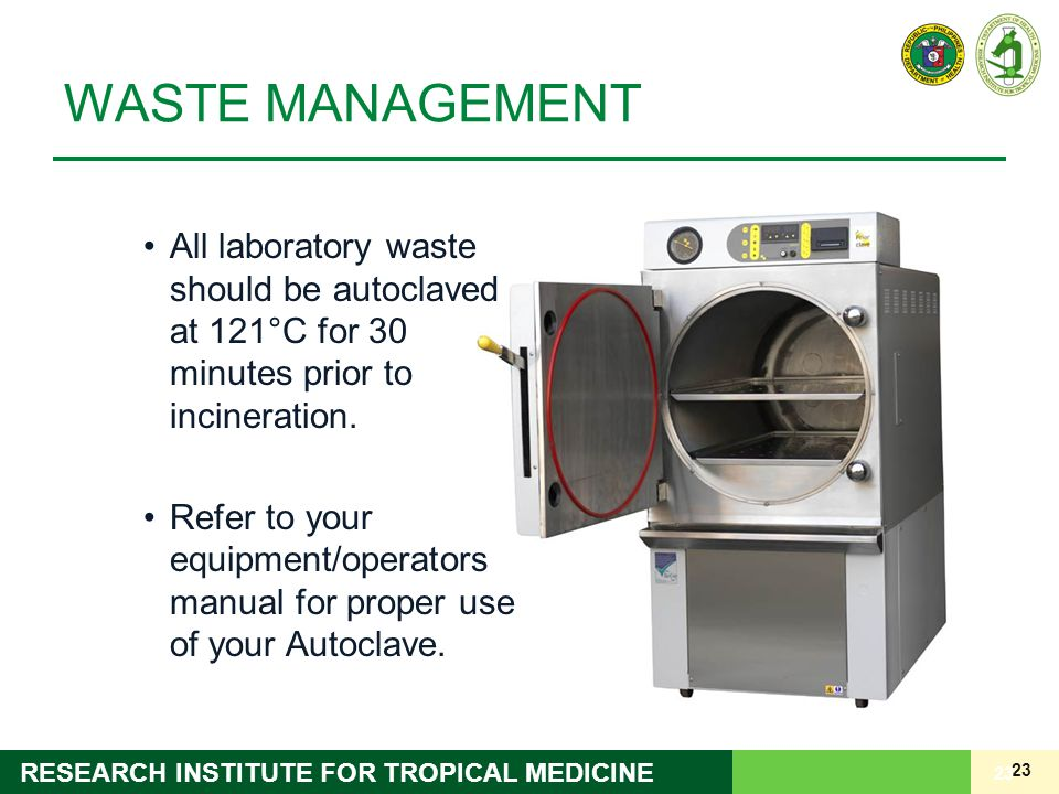 23 RESEARCH INSTITUTE FOR TROPICAL MEDICINE WASTE MANAGEMENT All laboratory waste should be autoclaved at 121°C for 30 minutes prior to incineration.