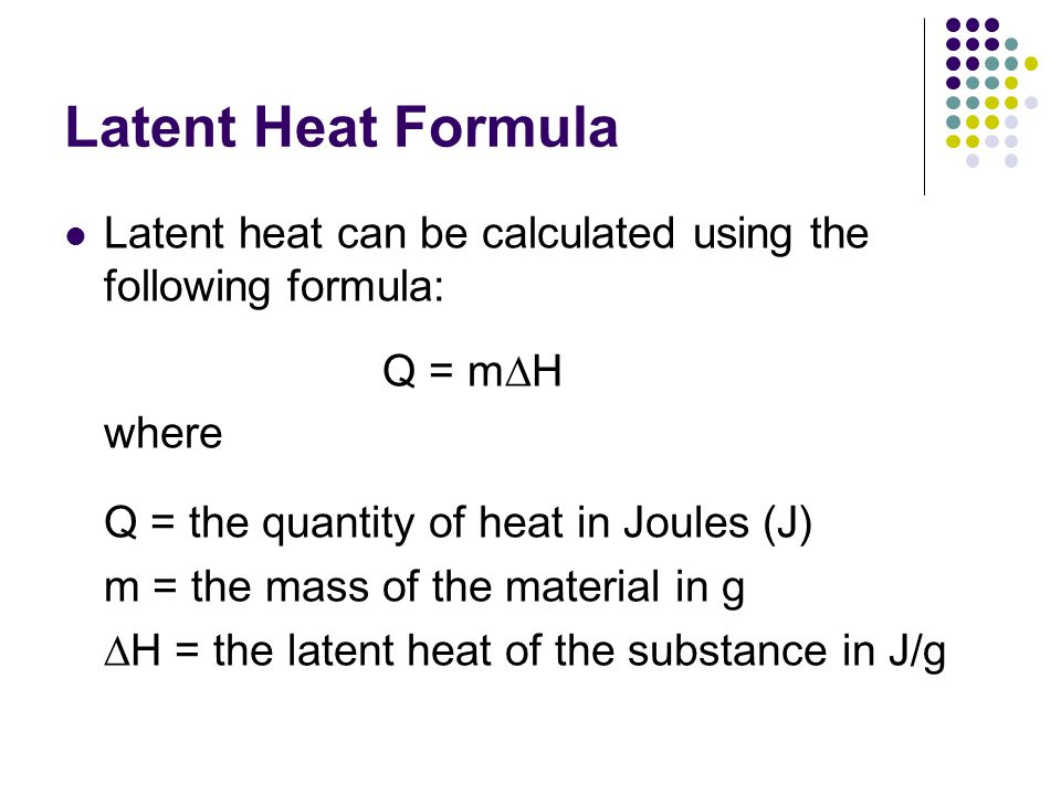 Latent Heat Formula Latent heat can be calculated using the following formula: Q = m  H where Q = the quantity of heat in Joules (J) m = the mass of the material in g  H = the latent heat of the substance in J/g