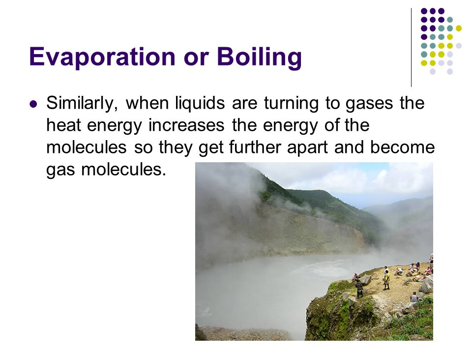 Evaporation or Boiling Similarly, when liquids are turning to gases the heat energy increases the energy of the molecules so they get further apart and become gas molecules.