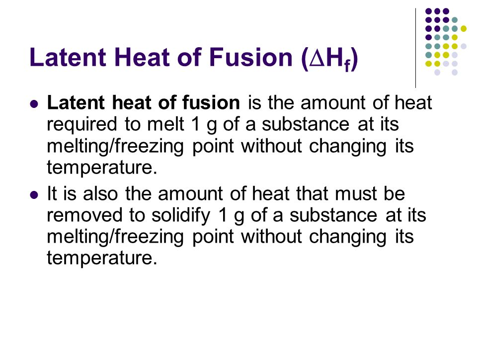 Latent Heat of Fusion (  H f ) Latent heat of fusion is the amount of heat required to melt 1 g of a substance at its melting/freezing point without changing its temperature.