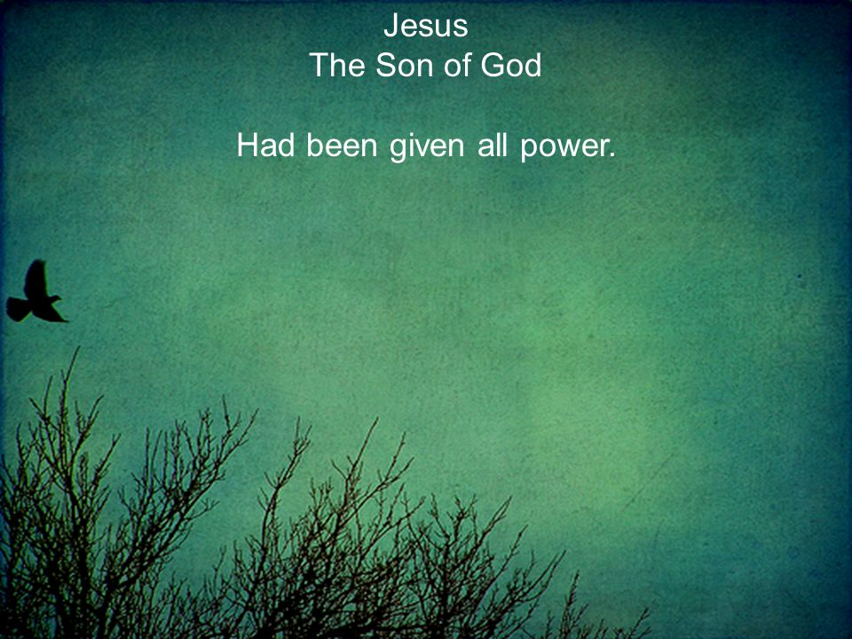Jesus The Son of God Had been given all power.