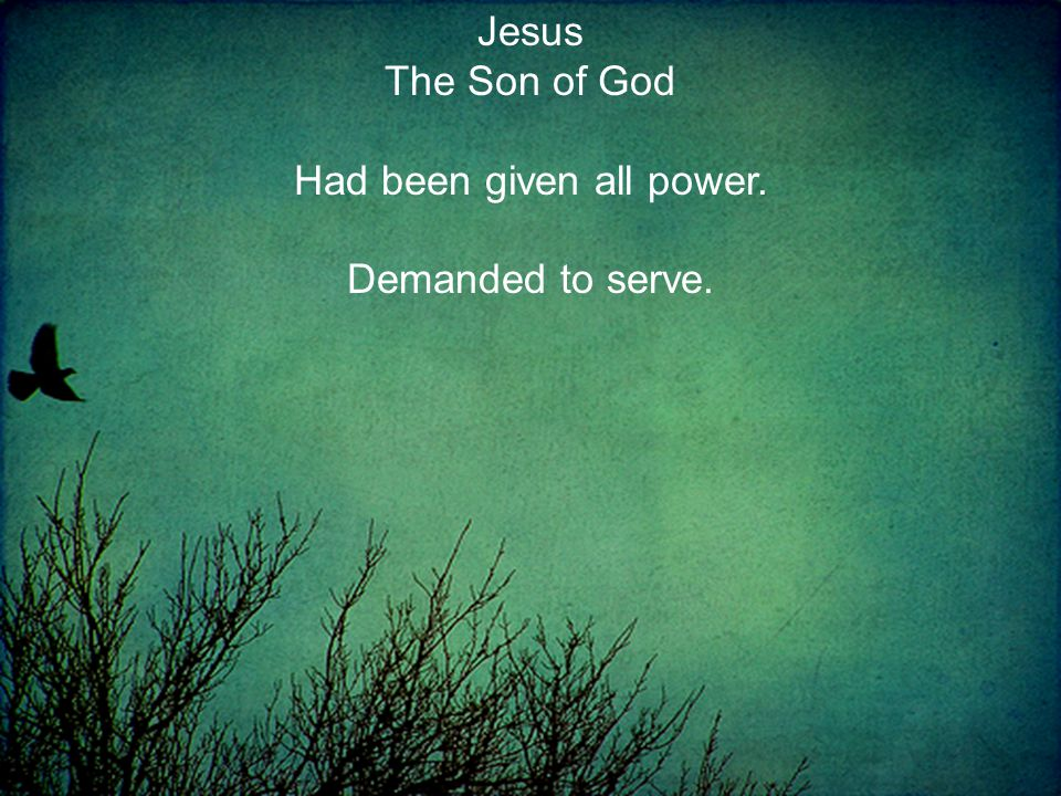 Jesus The Son of God Had been given all power. Demanded to serve.