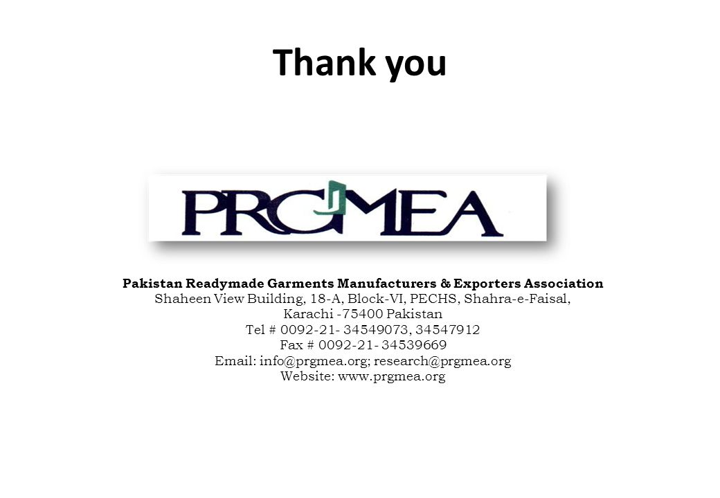 Thank you Pakistan Readymade Garments Manufacturers & Exporters Association Shaheen View Building, 18-A, Block-VI, PECHS, Shahra-e-Faisal, Karachi Pakistan Tel # , Fax # Website: