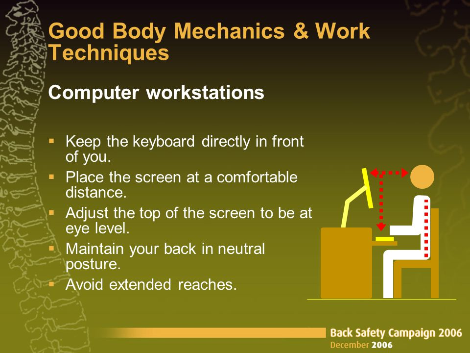 Good Body Mechanics & Work Techniques Computer workstations  Keep the keyboard directly in front of you.