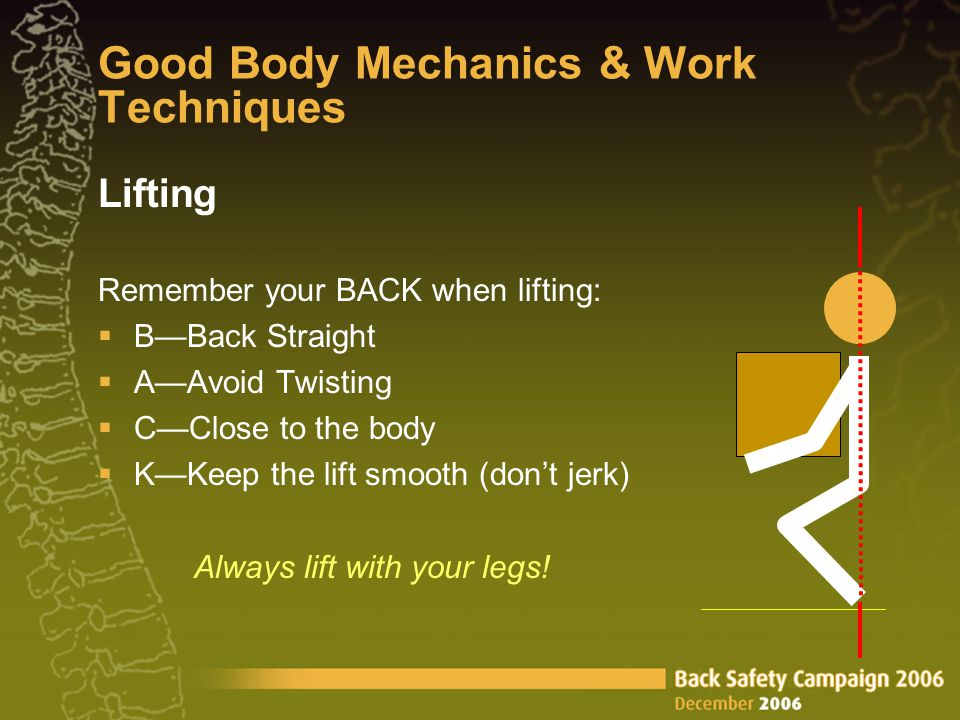 Good Body Mechanics & Work Techniques Lifting Remember your BACK when lifting:  B—Back Straight  A—Avoid Twisting  C—Close to the body  K—Keep the lift smooth (don't jerk) Always lift with your legs!
