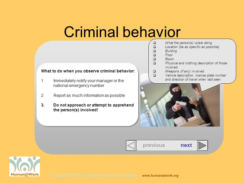 Occupational Health & Safety training and consultancy   previous next Criminal behavior What to do when you observe criminal behavior: 1.Immediately notify your manager or the national emergency number 2.Report as much information as possible 3.Do not approach or attempt to apprehend the person(s) involved.