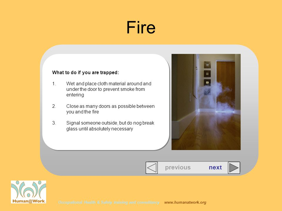 Occupational Health & Safety training and consultancy   Fire What to do if you are trapped: 1.Wet and place cloth material around and under the door to prevent smoke from entering 2.Close as many doors as possible between you and the fire 3.Signal someone outside, but do nog break glass until absolutely necessary previous next