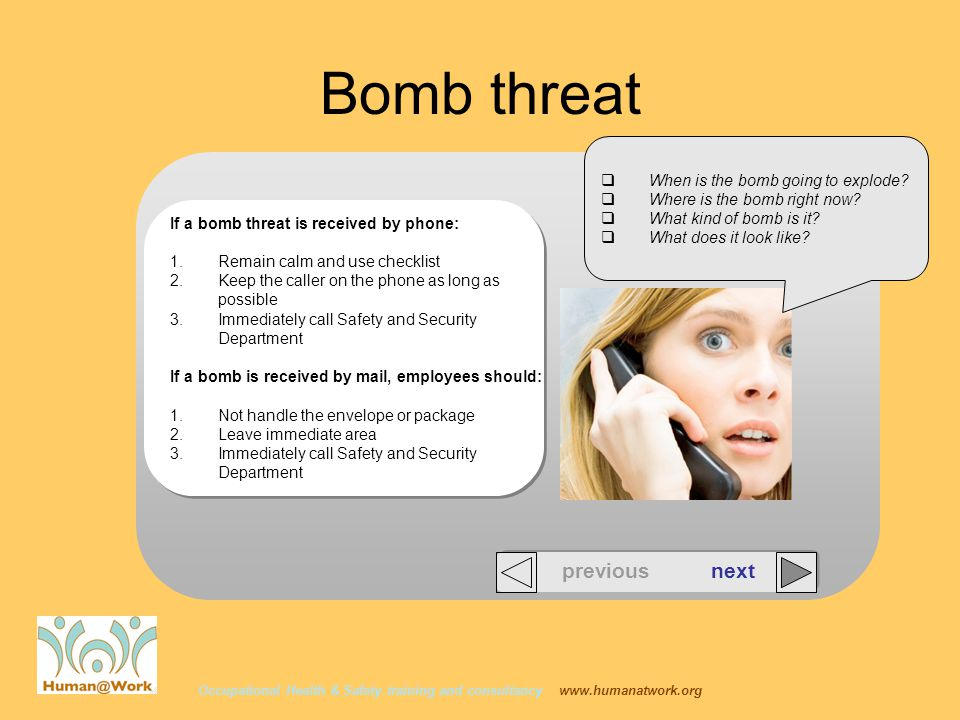 Occupational Health & Safety training and consultancy   Bomb threat previous next If a bomb threat is received by phone: 1.Remain calm and use checklist 2.Keep the caller on the phone as long as possible 3.Immediately call Safety and Security Department If a bomb is received by mail, employees should: 1.Not handle the envelope or package 2.Leave immediate area 3.Immediately call Safety and Security Department  When is the bomb going to explode.
