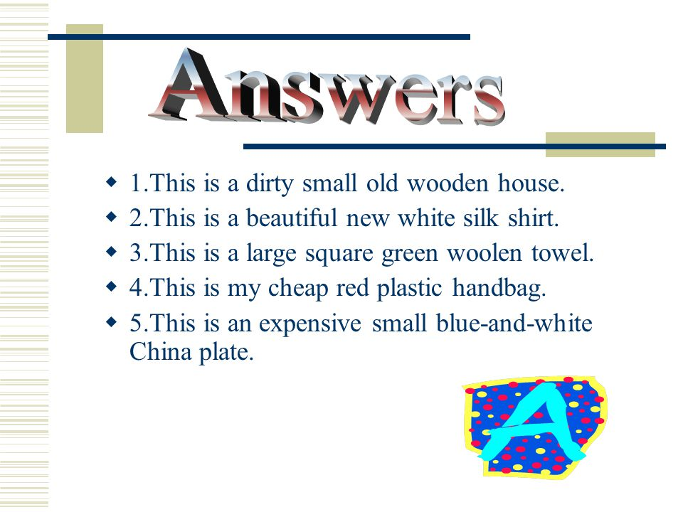  1.house: dirty / wooden / old / small  2.shirt: white / silk / beautiful / new  3.towel: large / square / green / woolen  4.handbag: cheap / plastic / red / my  5.plate: blue-and-white / China / expensive / small