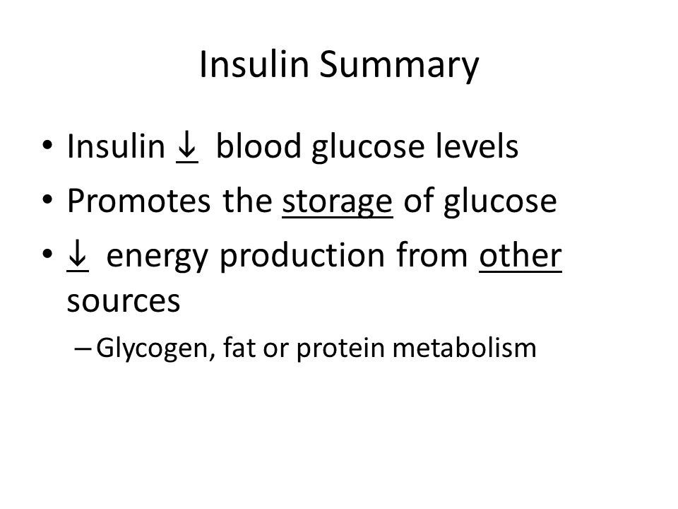 Insulin Summary Insulin  blood glucose levels Promotes the storage of glucose  energy production from other sources – Glycogen, fat or protein metabolism