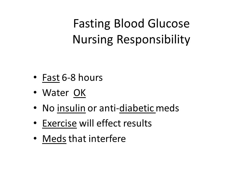 Fasting Blood Glucose Nursing Responsibility Fast 6-8 hours Water OK No insulin or anti-diabetic meds Exercise will effect results Meds that interfere