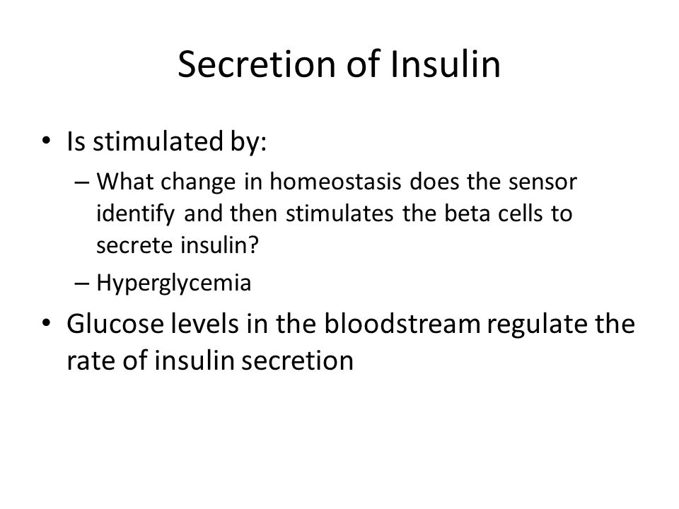 Secretion of Insulin Is stimulated by: – What change in homeostasis does the sensor identify and then stimulates the beta cells to secrete insulin.