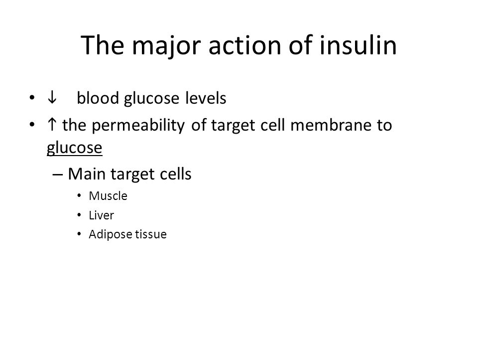 The major action of insulin  blood glucose levels  the permeability of target cell membrane to glucose – Main target cells Muscle Liver Adipose tissue