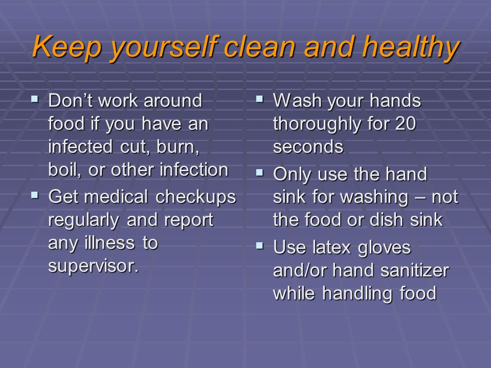 Keep yourself clean and healthy  Don't work around food if you have an infected cut, burn, boil, or other infection  Get medical checkups regularly and report any illness to supervisor.