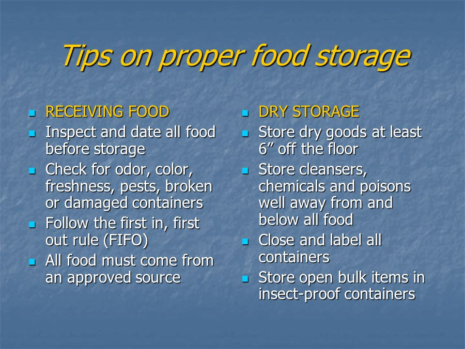 Tips on proper food storage RECEIVING FOOD RECEIVING FOOD Inspect and date all food before storage Inspect and date all food before storage Check for odor, color, freshness, pests, broken or damaged containers Check for odor, color, freshness, pests, broken or damaged containers Follow the first in, first out rule (FIFO) Follow the first in, first out rule (FIFO) All food must come from an approved source All food must come from an approved source DRY STORAGE DRY STORAGE Store dry goods at least 6 off the floor Store dry goods at least 6 off the floor Store cleansers, chemicals and poisons well away from and below all food Store cleansers, chemicals and poisons well away from and below all food Close and label all containers Close and label all containers Store open bulk items in insect-proof containers Store open bulk items in insect-proof containers