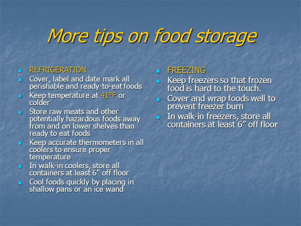 More tips on food storage REFRIGERATION REFRIGERATION Cover, label and date mark all perishable and ready-to-eat foods Cover, label and date mark all perishable and ready-to-eat foods Keep temperature at 41°F or colder Keep temperature at 41°F or colder Store raw meats and other potentially hazardous foods away from and on lower shelves than ready to eat foods Store raw meats and other potentially hazardous foods away from and on lower shelves than ready to eat foods Keep accurate thermometers in all coolers to ensure proper temperature Keep accurate thermometers in all coolers to ensure proper temperature In walk-in coolers, store all containers at least 6 off floor In walk-in coolers, store all containers at least 6 off floor Cool foods quickly by placing in shallow pans or an ice wand Cool foods quickly by placing in shallow pans or an ice wand FREEZING FREEZING Keep freezers so that frozen food is hard to the touch.