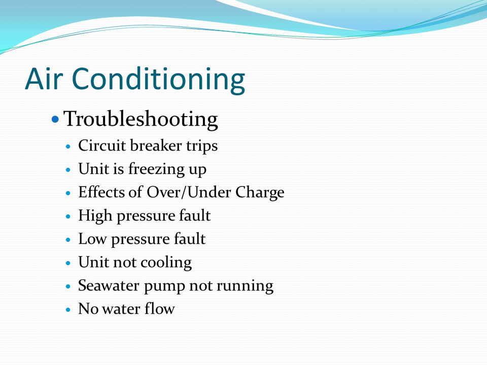 Air Conditioning Troubleshooting Circuit breaker trips Unit is freezing up Effects of Over/Under Charge High pressure fault Low pressure fault Unit not cooling Seawater pump not running No water flow